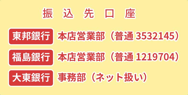 振込先口座は「東邦銀行・本店営業部」「福島銀行・本店営業部」「大東銀行・事務部」になります。